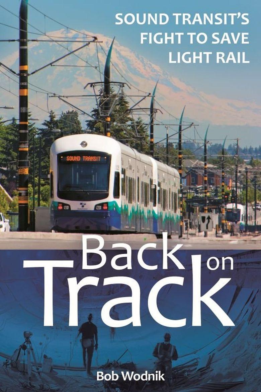 """""""Back on Track: Sound Transit's Fight to Save Light Rail"""" by Bob Wodnik  (Washington State University Press)"""