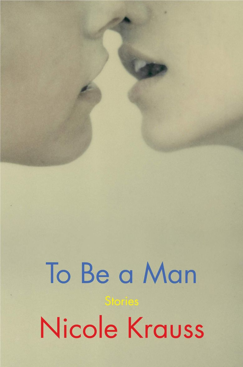 """""""To Be a Man: Stories"""" by Nicole Krauss  (Harper )"""