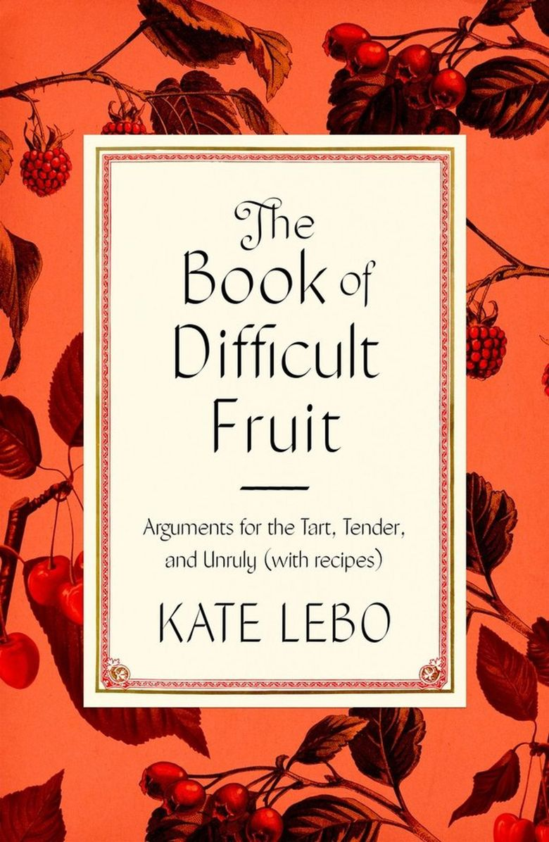 """""""The Book of Difficult Fruit: Arguments for the Tart, Tender, and Unruly (with recipes)"""" by Kate Lebo.  (Farrar, Straus and Giroux)"""