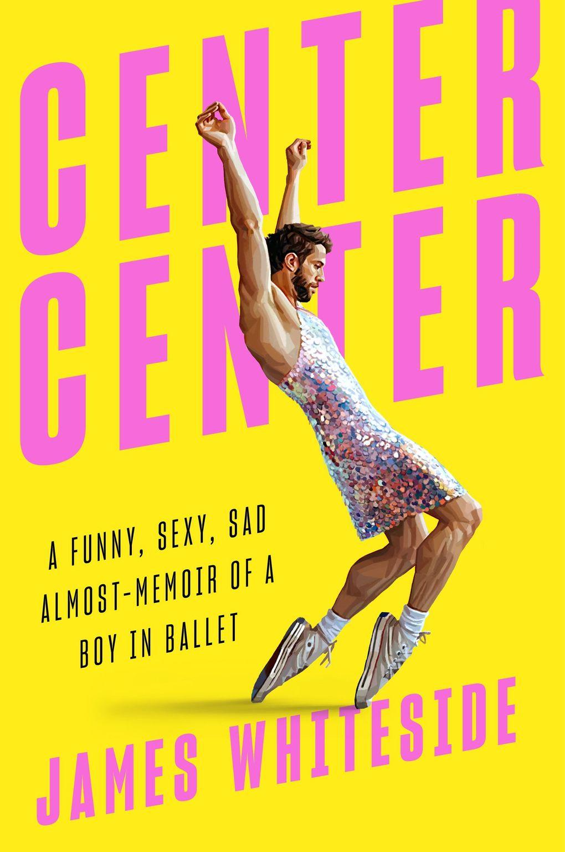 """""""Center Center: A Funny, Sexy, Sad Almost-Memoir of a Boy in Ballet"""" by James Whiteside. (Penguin Random House)"""
