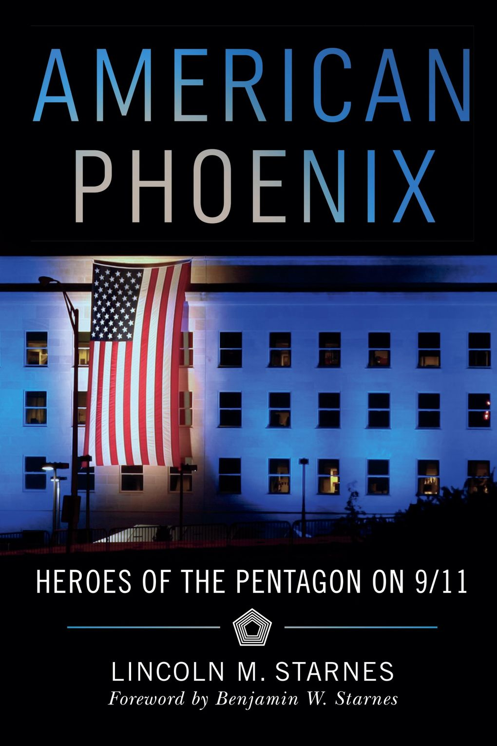 """""""American Phoenix: Heroes of the Pentagon on 9/11"""" by Lincoln M. Starnes, foreword by Benjamin W. Starnes. (Girl Friday Books)"""